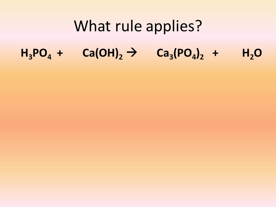 What rule applies? H 3 PO 4 + Ca(OH) 2  Ca 3 (PO 4 ) 2 + H 2 O