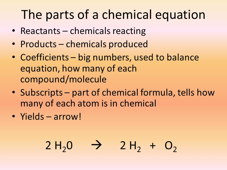 The parts of a chemical equation Reactants – chemicals reacting Products – chemicals produced Coefficients – big numbers, used to balance equation, ho