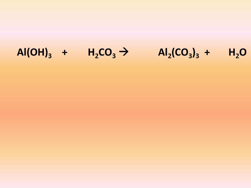 Al(OH) 3 + H 2 CO 3  Al 2 (CO 3 ) 3 + H 2 O