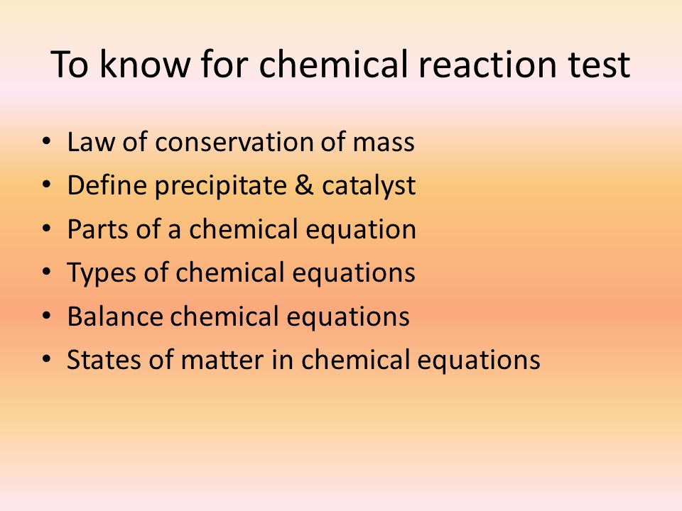To know for chemical reaction test Law of conservation of mass Define precipitate & catalyst Parts of a chemical equation Types of chemical equations