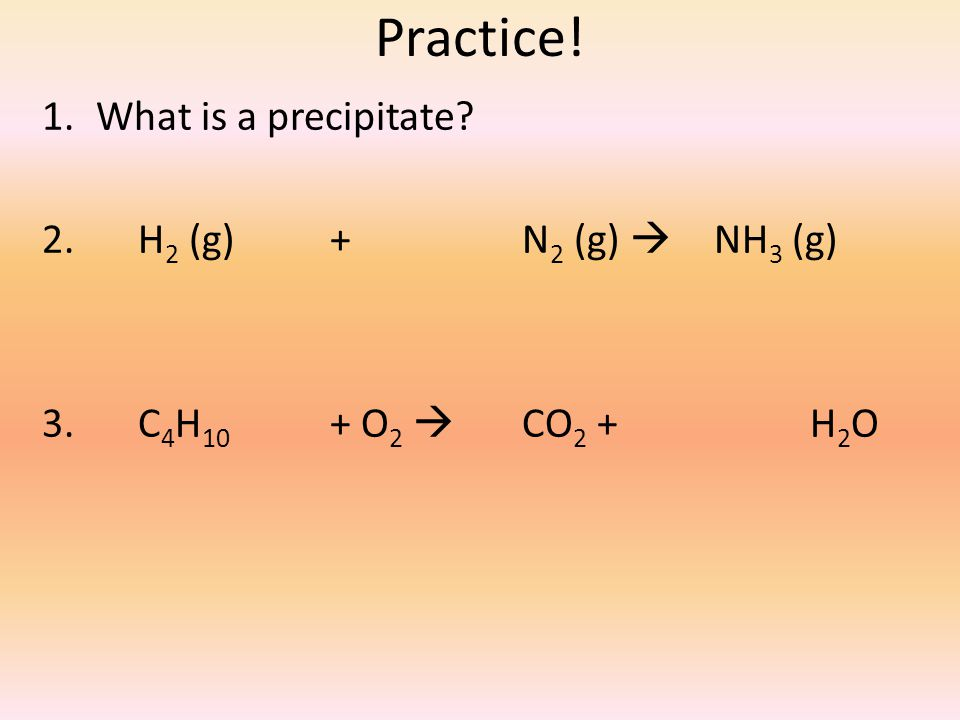 Practice! 1.What is a precipitate? 2. H 2 (g)+ N 2 (g)  NH 3 (g) 3. C 4 H 10 + O 2  CO 2 + H 2 O
