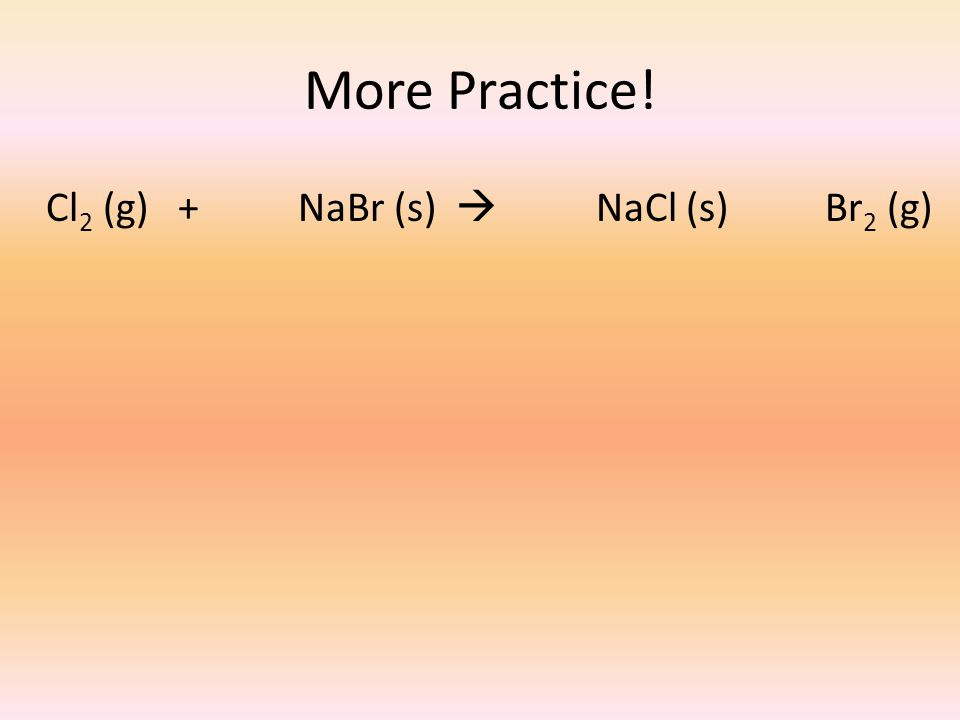 Cl 2 (g) + NaBr (s)  NaCl (s) Br 2 (g) More Practice!