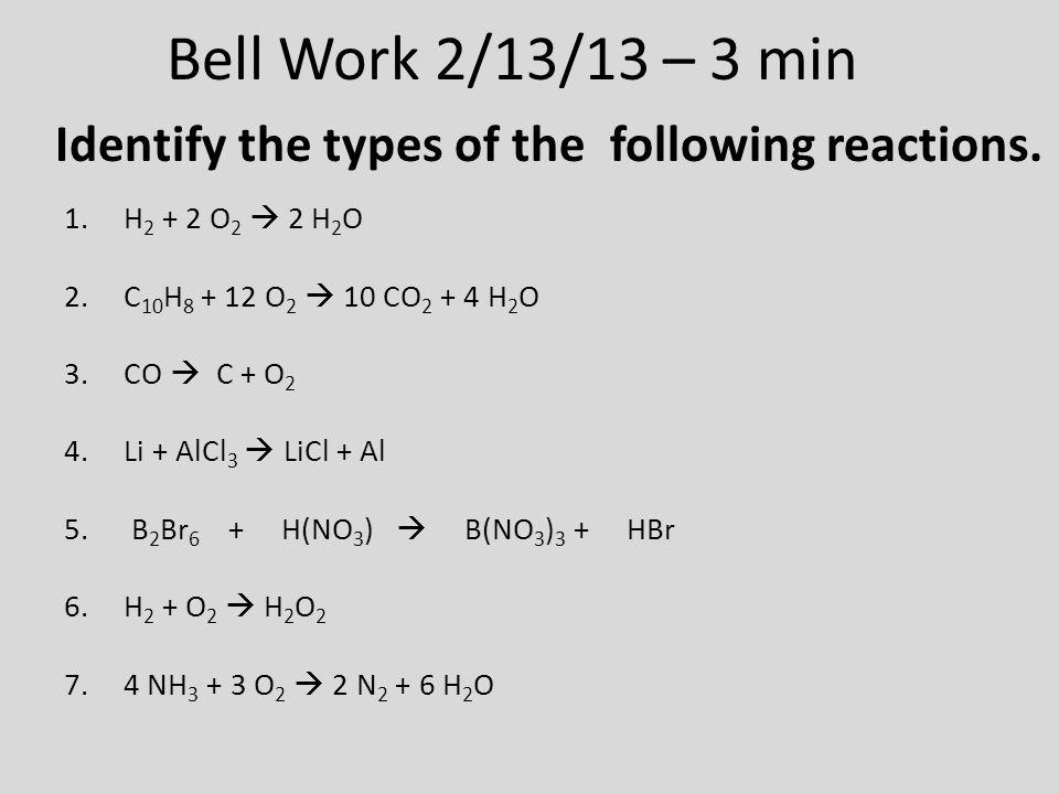Bell Work 2/13/13 – 3 min 1.H 2 + 2 O 2  2 H 2 O 2.C 10 H 8 + 12 O 2  10 CO 2 + 4 H 2 O 3.CO  C + O 2 4.Li + AlCl 3  LiCl + Al 5.
