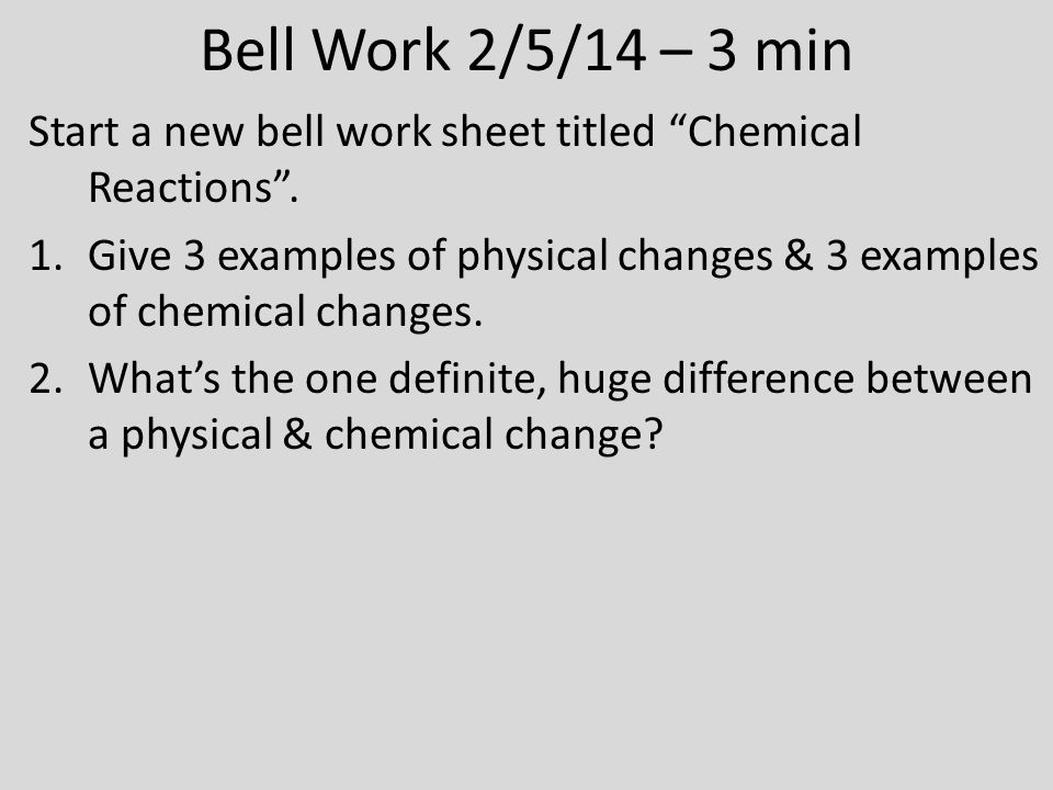 "Bell Work 2/5/14 – 3 min Start a new bell work sheet titled ""Chemical Reactions"". 1.Give 3 examples of physical changes & 3 examples of chemical chang"