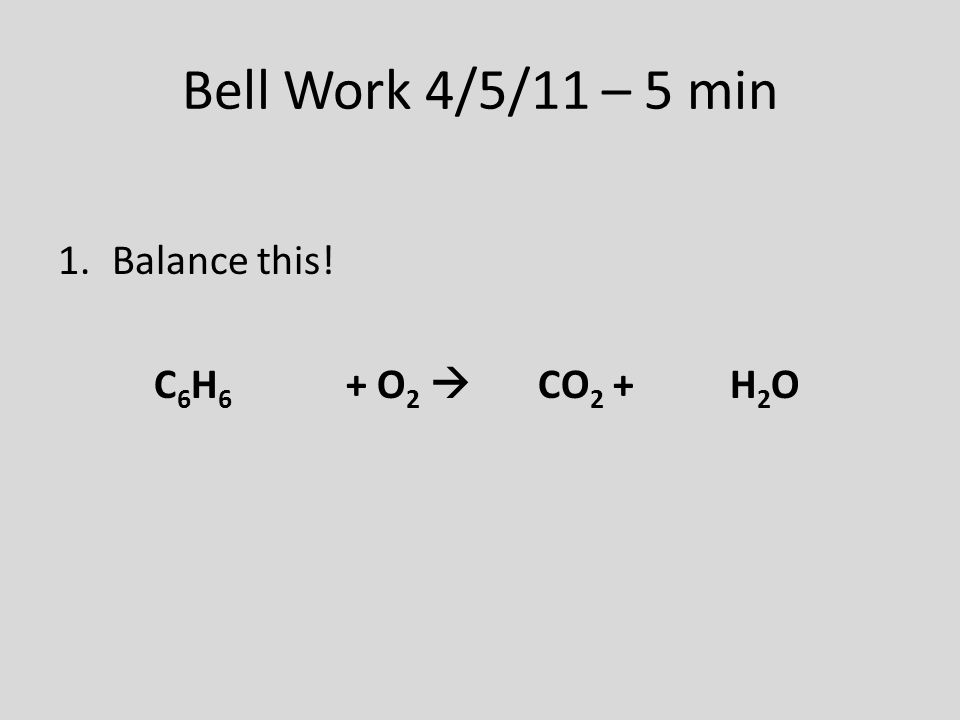 Bell Work 4/5/11 – 5 min 1.Balance this! C 6 H 6 + O 2  CO 2 + H 2 O