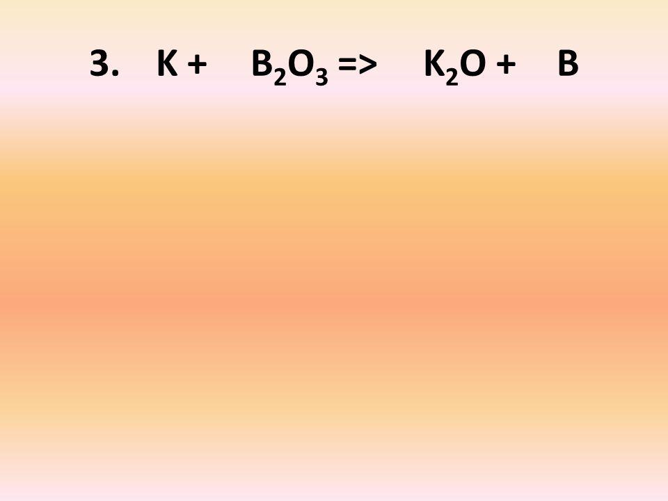 3. K + B 2 O 3 => K 2 O + B