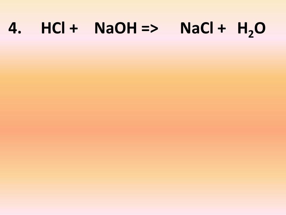 4. HCl + NaOH => NaCl + H 2 O