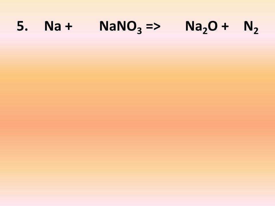 5. Na + NaNO 3 => Na 2 O + N 2