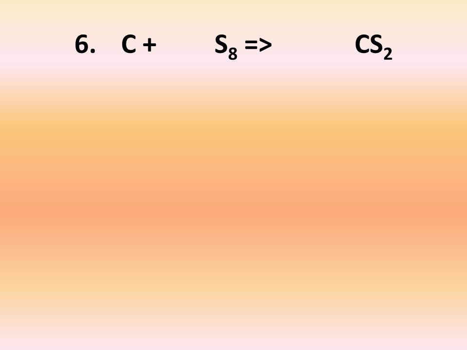 6. C + S 8 => CS 2