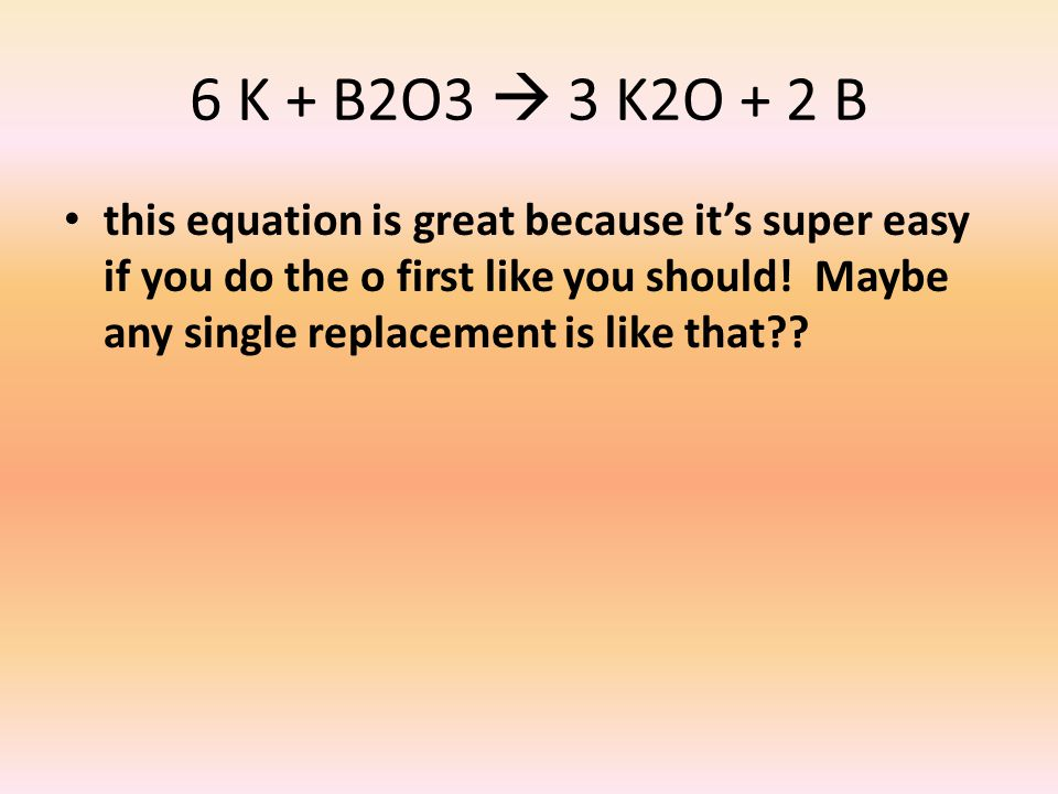 6 K + B2O3  3 K2O + 2 B this equation is great because it's super easy if you do the o first like you should! Maybe any single replacement is like th