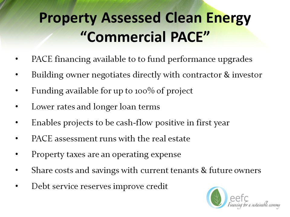 Property Assessed Clean Energy Commercial PACE PACE financing available to to fund performance upgrades Building owner negotiates directly with contractor & investor Funding available for up to 100% of project Lower rates and longer loan terms Enables projects to be cash-flow positive in first year PACE assessment runs with the real estate Property taxes are an operating expense Share costs and savings with current tenants & future owners Debt service reserves improve credit
