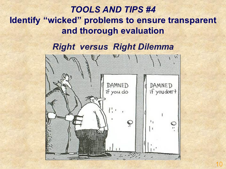 TOOLS AND TIPS #4 Identify wicked problems to ensure transparent and thorough evaluation Right versus Right Dilemma 10
