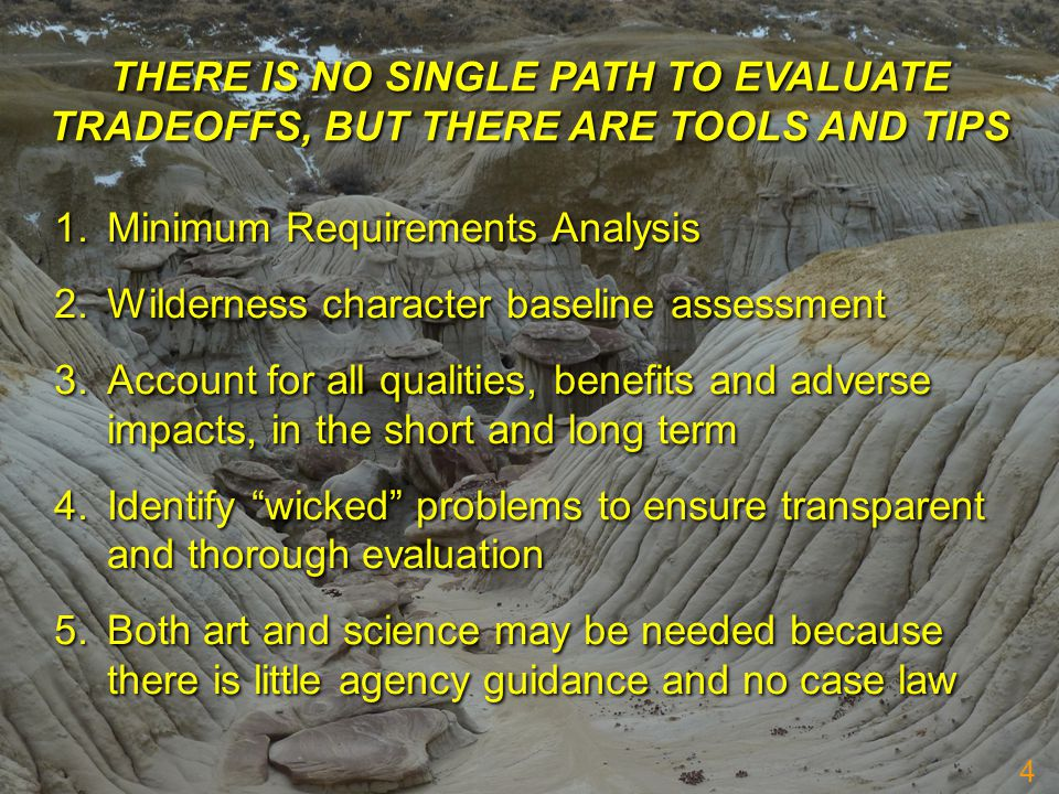 THERE IS NO SINGLE PATH TO EVALUATE TRADEOFFS, BUT THERE ARE TOOLS AND TIPS 1.Minimum Requirements Analysis 2.Wilderness character baseline assessment 3.Account for all qualities, benefits and adverse impacts, in the short and long term 4.Identify wicked problems to ensure transparent and thorough evaluation 5.Both art and science may be needed because there is little agency guidance and no case law 1.Minimum Requirements Analysis 2.Wilderness character baseline assessment 3.Account for all qualities, benefits and adverse impacts, in the short and long term 4.Identify wicked problems to ensure transparent and thorough evaluation 5.Both art and science may be needed because there is little agency guidance and no case law 4