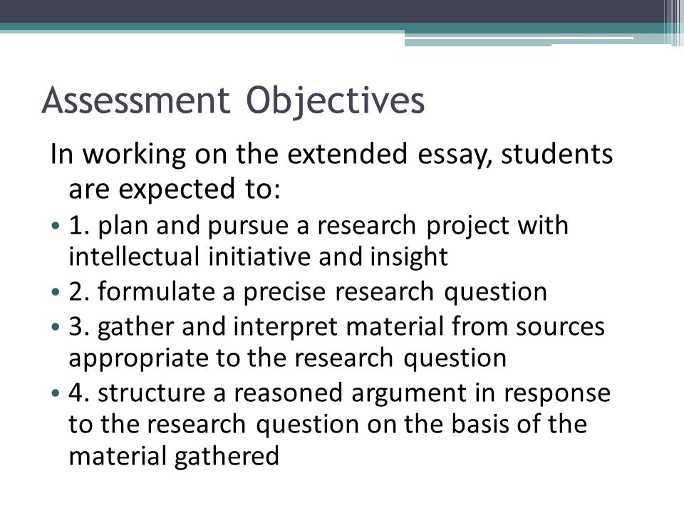 Assessment Objectives In working on the extended essay, students are expected to: 1. plan and pursue a research project with intellectual initiative a