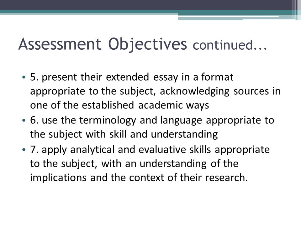 Assessment Objectives continued... 5. present their extended essay in a format appropriate to the subject, acknowledging sources in one of the establi