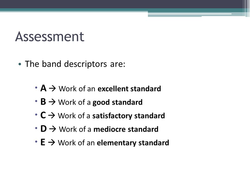 Assessment The band descriptors are:  A  Work of an excellent standard  B  Work of a good standard  C  Work of a satisfactory standard  D  Wor