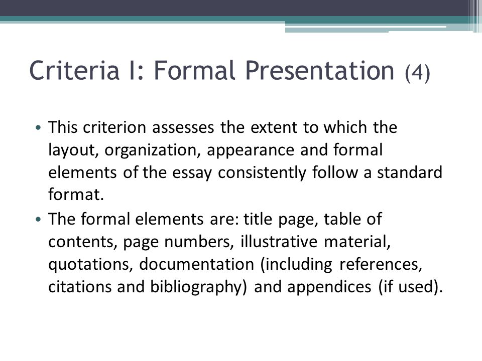 Criteria I: Formal Presentation (4) This criterion assesses the extent to which the layout, organization, appearance and formal elements of the essay