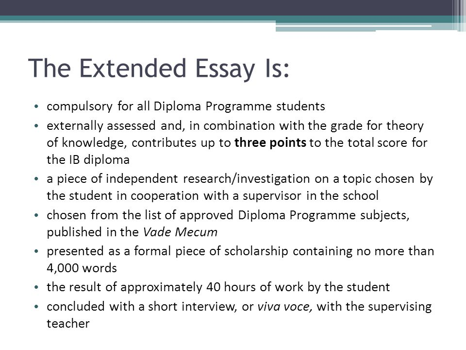 Responsibilities of the Student It is required that students: choose a topic that fits into one of the subjects on the approved extended essay list (in the Vade Mecum) observe the regulations relating to the extended essay meet deadlines acknowledge all sources of information and ideas in an approved academic manner.