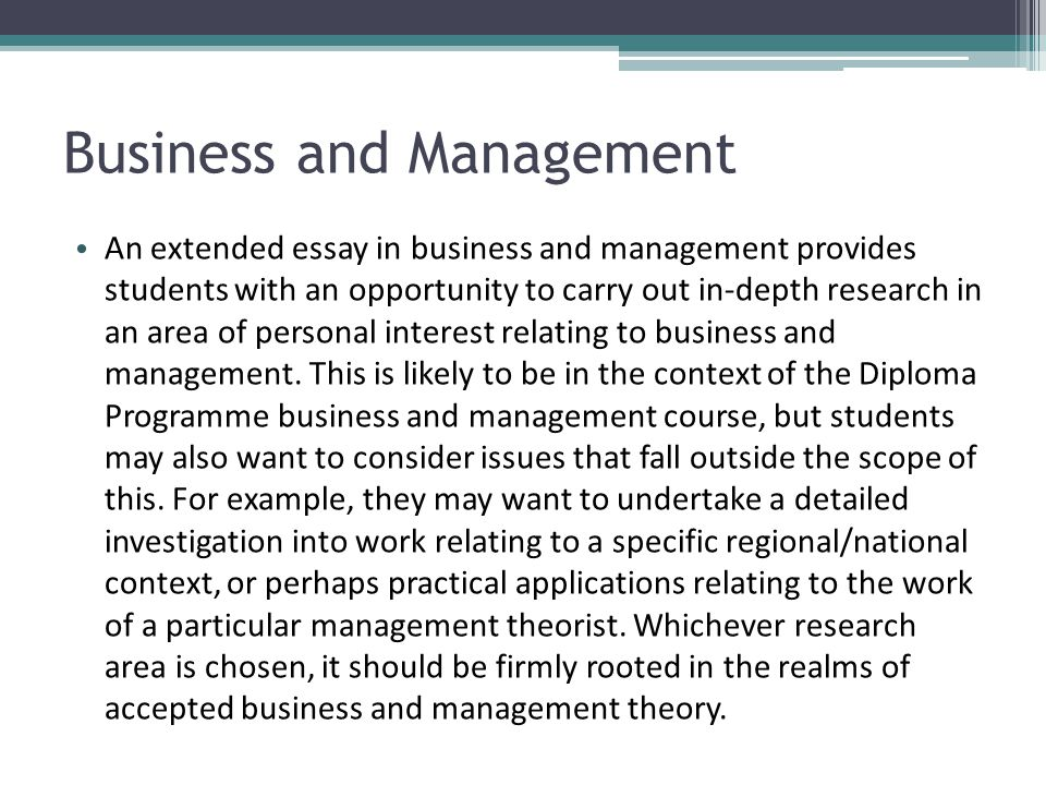 Business and Management An extended essay in business and management provides students with an opportunity to carry out in-depth research in an area o