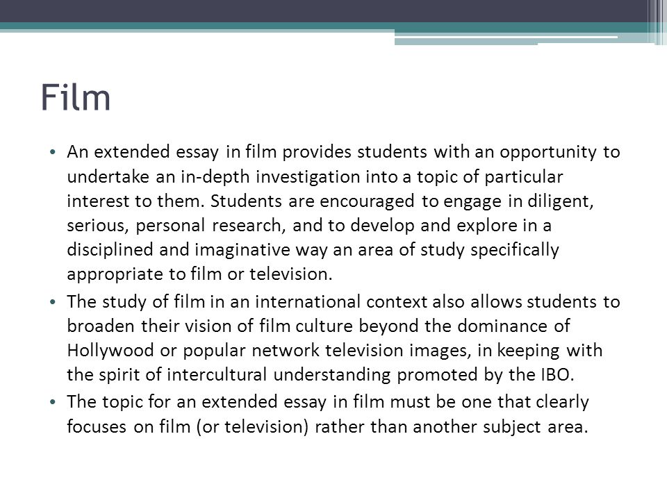 Film An extended essay in film provides students with an opportunity to undertake an in-depth investigation into a topic of particular interest to the