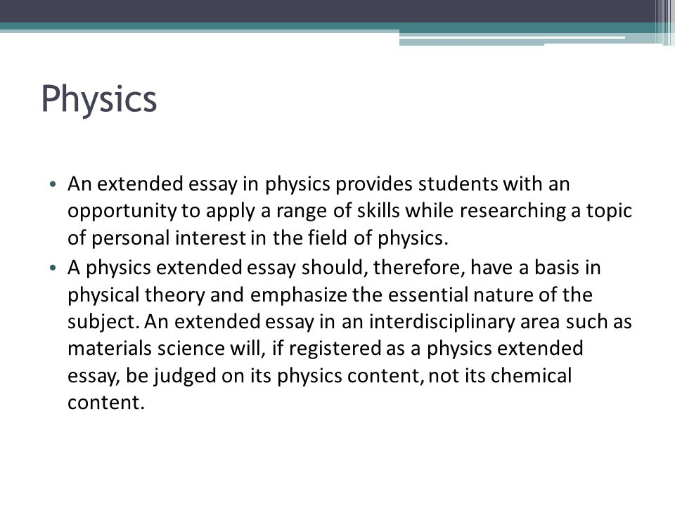 Physics An extended essay in physics provides students with an opportunity to apply a range of skills while researching a topic of personal interest i