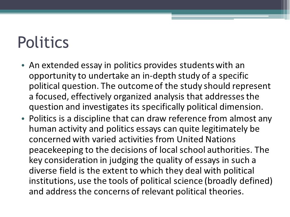 Politics An extended essay in politics provides students with an opportunity to undertake an in-depth study of a specific political question. The outc