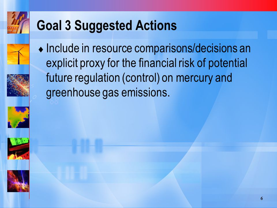 6 Goal 3 Suggested Actions  Include in resource comparisons/decisions an explicit proxy for the financial risk of potential future regulation (control) on mercury and greenhouse gas emissions.