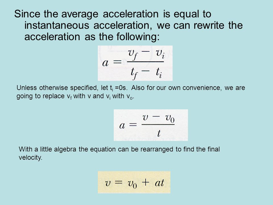 Since the average acceleration is equal to instantaneous acceleration, we can rewrite the acceleration as the following: Unless otherwise specified, let t i =0s.