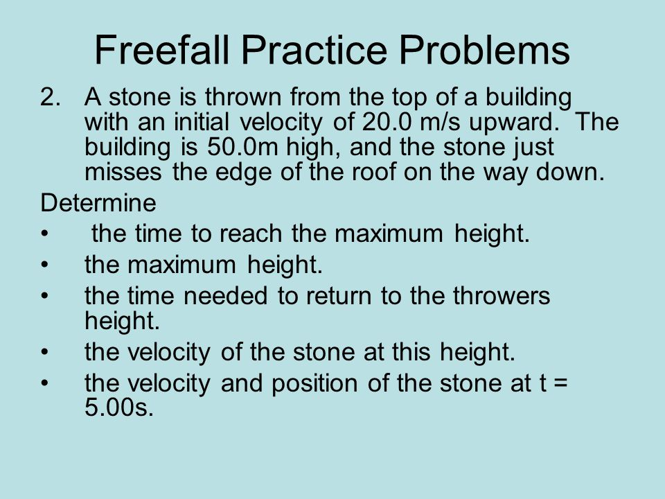 Freefall Practice Problems 2.A stone is thrown from the top of a building with an initial velocity of 20.0 m/s upward.
