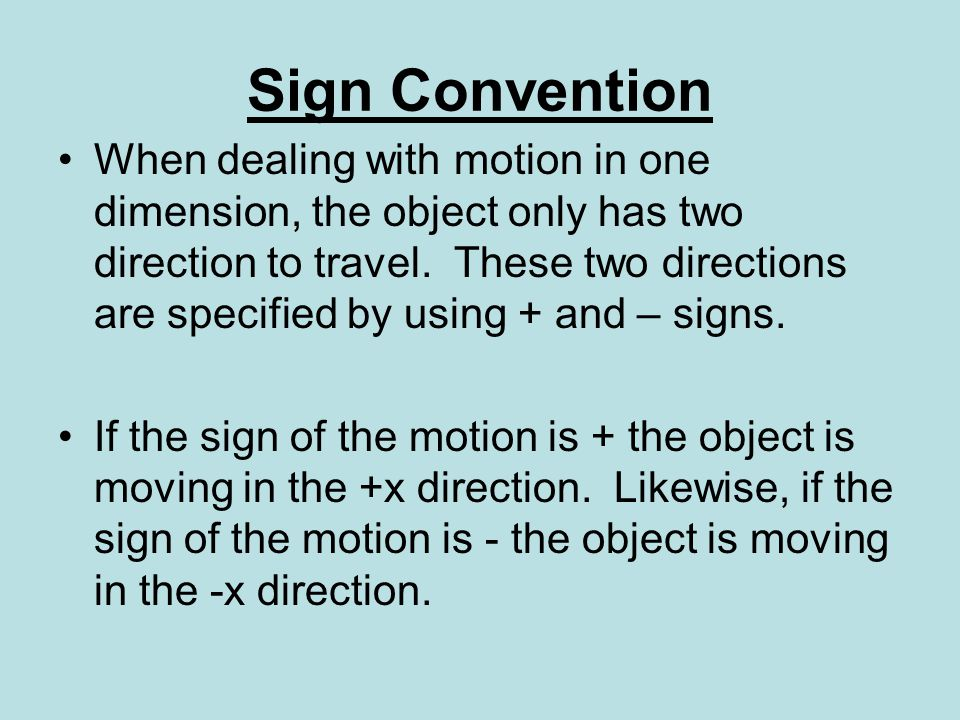 Sign Convention When dealing with motion in one dimension, the object only has two direction to travel.