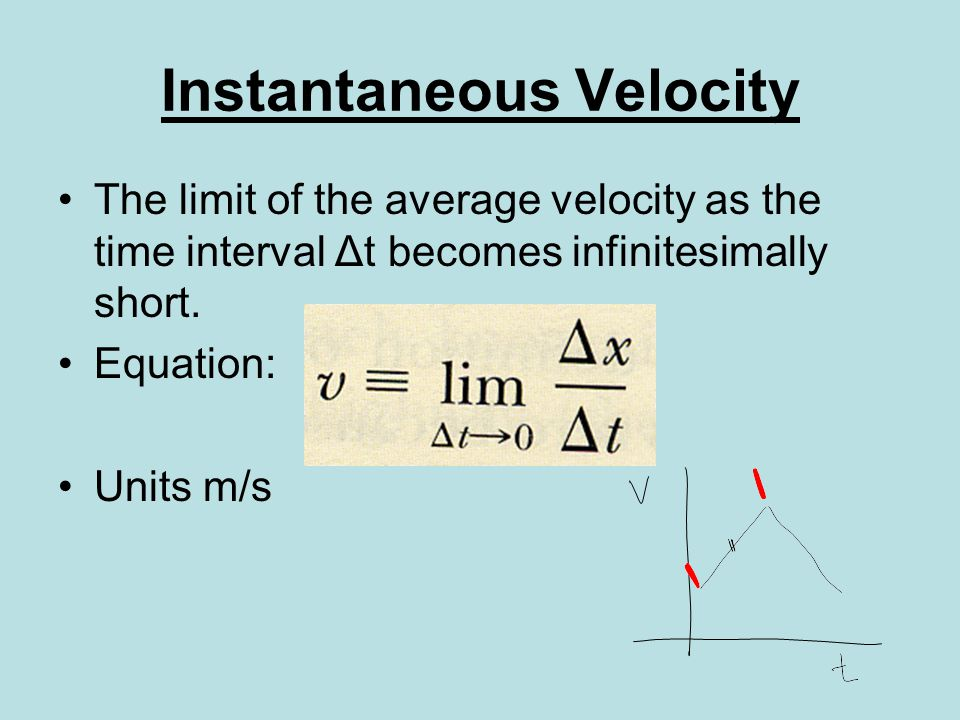Instantaneous Velocity The limit of the average velocity as the time interval Δt becomes infinitesimally short.