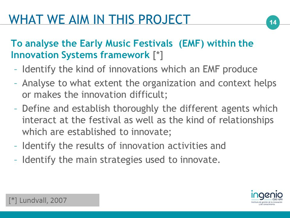 14 To analyse the Early Music Festivals (EMF) within the Innovation Systems framework [*] –Identify the kind of innovations which an EMF produce –Analyse to what extent the organization and context helps or makes the innovation difficult; –Define and establish thoroughly the different agents which interact at the festival as well as the kind of relationships which are established to innovate; –Identify the results of innovation activities and –Identify the main strategies used to innovate.