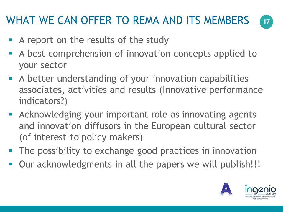 17  A report on the results of the study  A best comprehension of innovation concepts applied to your sector  A better understanding of your innovation capabilities associates, activities and results (Innovative performance indicators )  Acknowledging your important role as innovating agents and innovation diffusors in the European cultural sector (of interest to policy makers)  The possibility to exchange good practices in innovation  Our acknowledgments in all the papers we will publish!!.