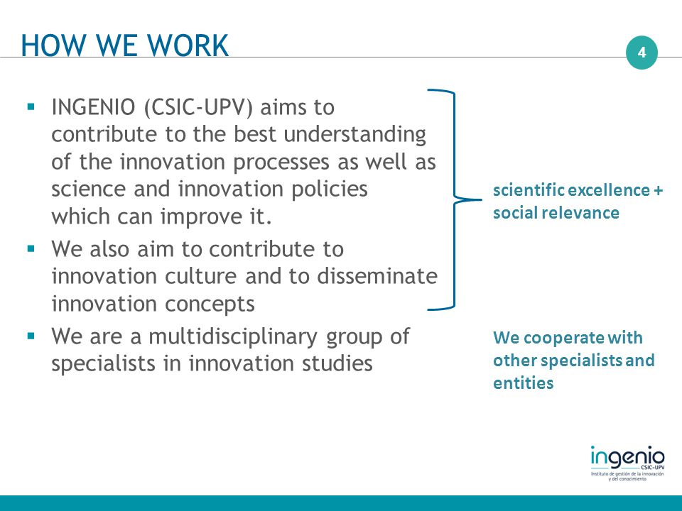 4  INGENIO (CSIC-UPV) aims to contribute to the best understanding of the innovation processes as well as science and innovation policies which can improve it.