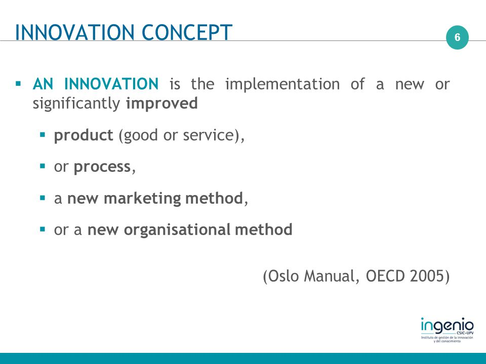6  AN INNOVATION is the implementation of a new or significantly improved  product (good or service),  or process,  a new marketing method,  or a new organisational method (Oslo Manual, OECD 2005) INNOVATION CONCEPT