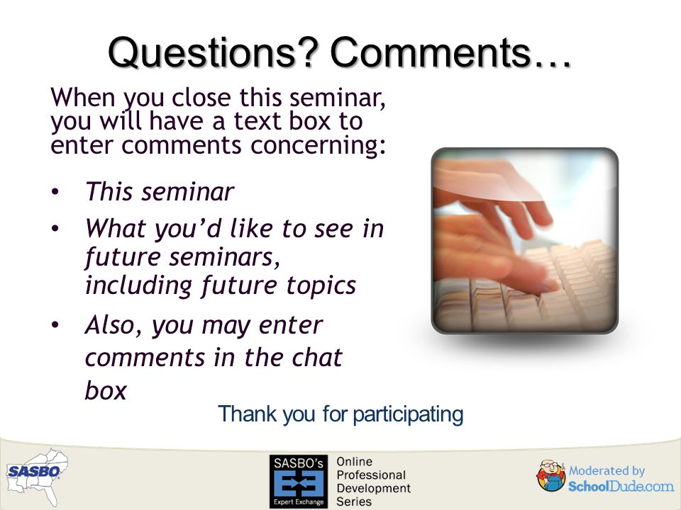Questions? Comments… Thank you for participating When you close this seminar, you will have a text box to enter comments concerning: This seminar What
