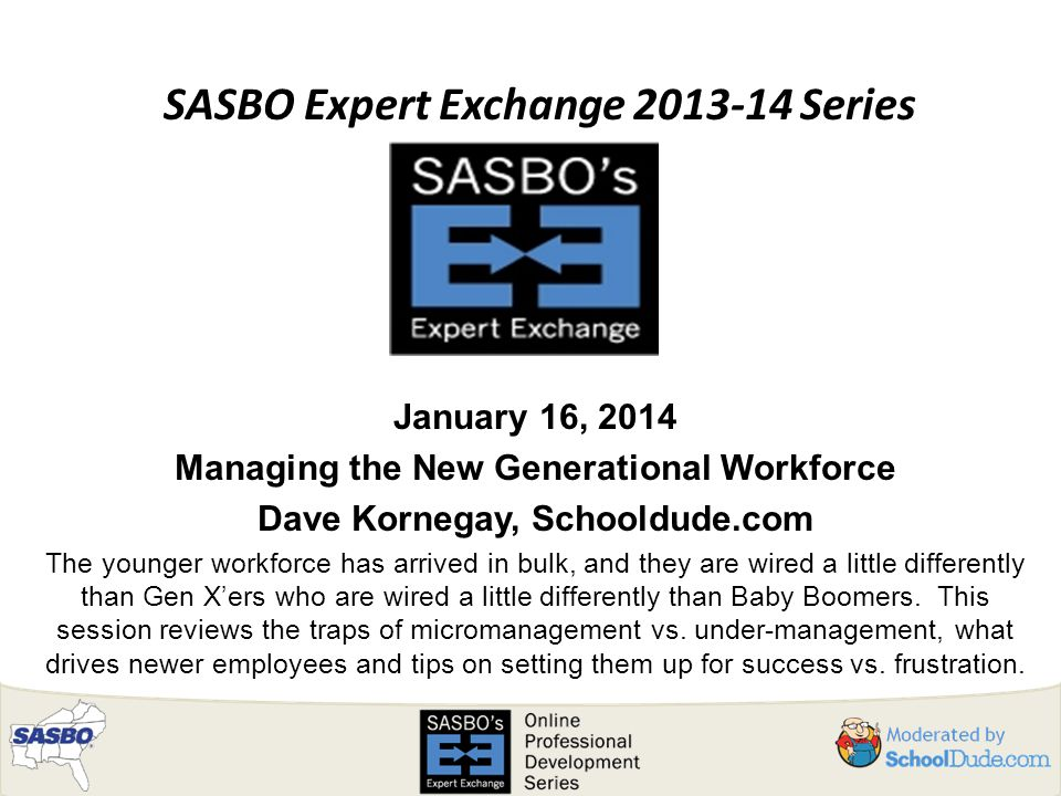 SASBO Expert Exchange 2013-14 Series January 16, 2014 Managing the New Generational Workforce Dave Kornegay, Schooldude.com The younger workforce has arrived in bulk, and they are wired a little differently than Gen X'ers who are wired a little differently than Baby Boomers.