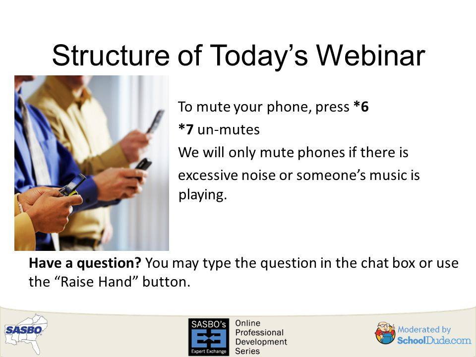 Structure of Today's Webinar To mute your phone, press *6 *7 un-mutes We will only mute phones if there is excessive noise or someone's music is playing.