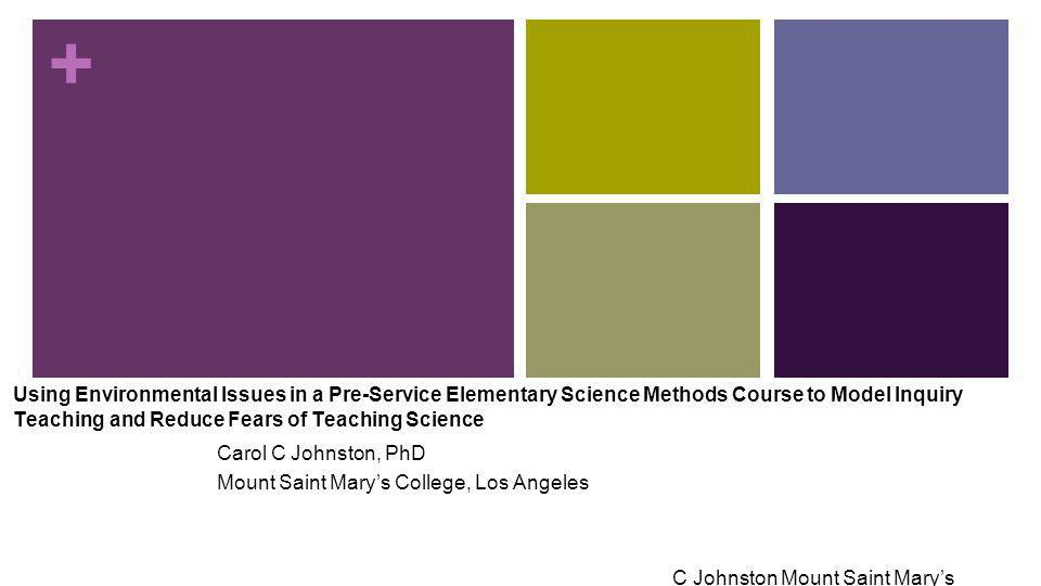 + Using Environmental Issues in a Pre-Service Elementary Science Methods Course to Model Inquiry Teaching and Reduce Fears of Teaching Science Carol C Johnston, PhD Mount Saint Mary's College, Los Angeles C Johnston Mount Saint Mary's