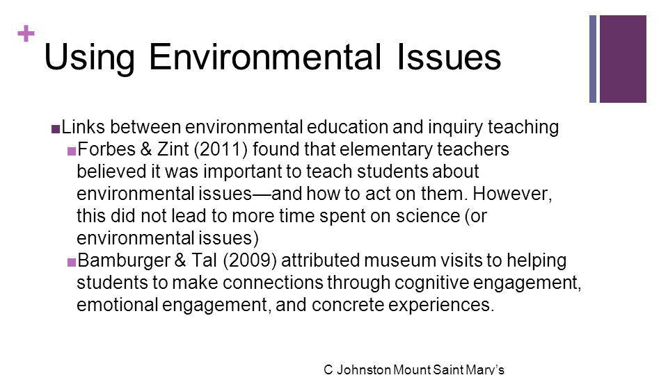+ Using Environmental Issues ■Links between environmental education and inquiry teaching ■Forbes & Zint (2011) found that elementary teachers believed it was important to teach students about environmental issues—and how to act on them.