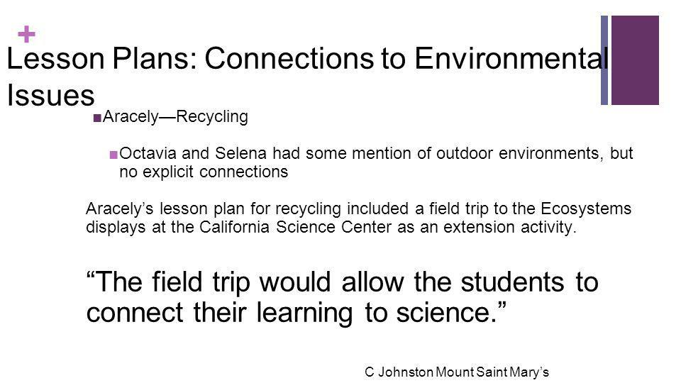 + Lesson Plans: Connections to Environmental Issues ■Aracely—Recycling ■Octavia and Selena had some mention of outdoor environments, but no explicit connections Aracely's lesson plan for recycling included a field trip to the Ecosystems displays at the California Science Center as an extension activity.