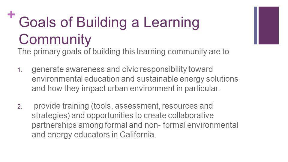 + Goals of Building a Learning Community The primary goals of building this learning community are to 1.