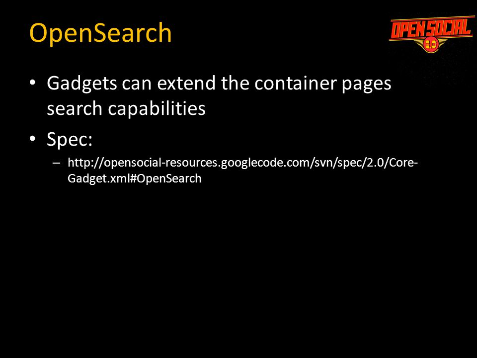 OpenSearch Gadgets can extend the container pages search capabilities Spec: – http://opensocial-resources.googlecode.com/svn/spec/2.0/Core- Gadget.xml#OpenSearch