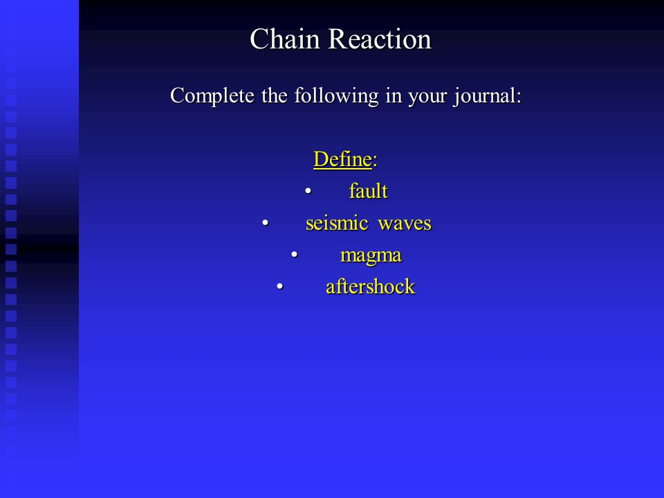 Chain Reaction Complete the following in your journal: Define: faultfault seismic wavesseismic waves magma magma aftershock aftershock