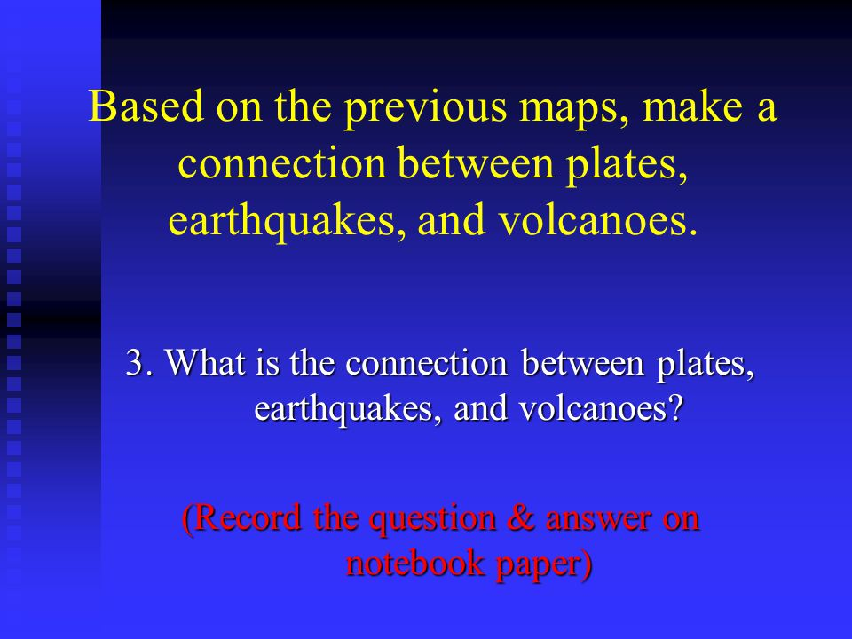 Based on the previous maps, make a connection between plates, earthquakes, and volcanoes. 3. What is the connection between plates, earthquakes, and v