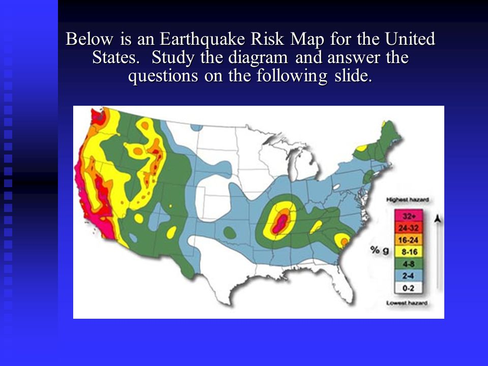 Below is an Earthquake Risk Map for the United States. Study the diagram and answer the questions on the following slide.