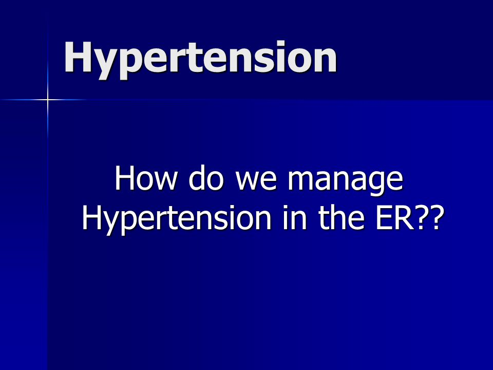 Hypertension How do we manage Hypertension in the ER?? How do we manage Hypertension in the ER??