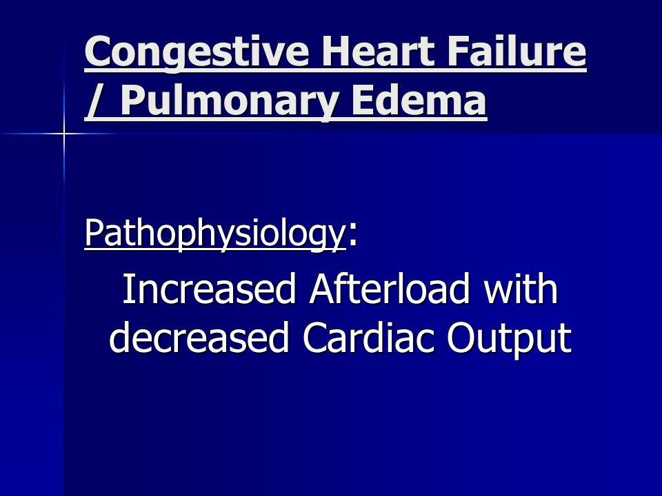 Congestive Heart Failure / Pulmonary Edema Pathophysiology : Increased Afterload with decreased Cardiac Output Increased Afterload with decreased Cardiac Output
