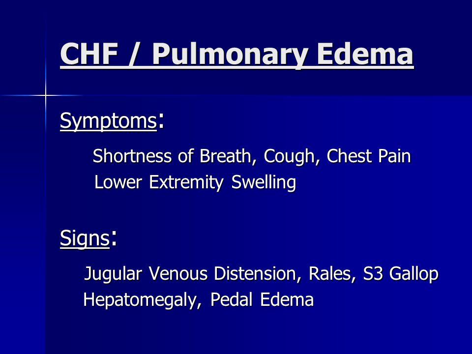 CHF / Pulmonary Edema Symptoms : Shortness of Breath, Cough, Chest Pain Shortness of Breath, Cough, Chest Pain Lower Extremity Swelling Lower Extremity Swelling Signs : Jugular Venous Distension, Rales, S3 Gallop Jugular Venous Distension, Rales, S3 Gallop Hepatomegaly, Pedal Edema Hepatomegaly, Pedal Edema