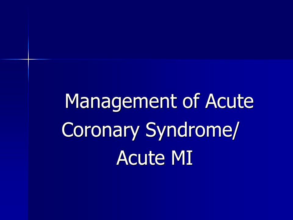 Management of Acute Management of Acute Coronary Syndrome/ Coronary Syndrome/ Acute MI Acute MI